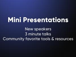 Mini Presentations. New speakers. 3 minute talks. Community favorite tools and resources.