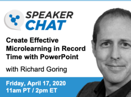 Speaker Chat. Create Effective Microlearning in Record Time with PowerPoint. With Richar Goring. Friday, April 17, 2020 11 AM Pacific time. 2 PM Eastern time.