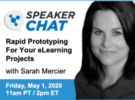 SpeakerChat. Rapid Prototyping Your eLearning Projects with Sarah Mercier. Friday, May 1st. 11 AM Pacific time. 2 PM Eastern time.