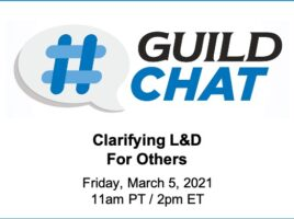 GuildChat. Clarifying L&D for Others. Friday, March 5th, 2021. 11 AM Pacific time. 2 PM Eastern time.