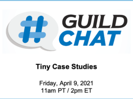 GuildChat. Tiny Case Studies. Friday, April 9th, 2021. 11 AM Pacific time. 2 PM Eastern time.